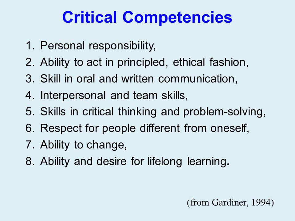 Critical Competencies 1.Personal responsibility, 2.Ability to act in principled, ethical fashion, 3.Skill in oral and written communication, 4.Interpe