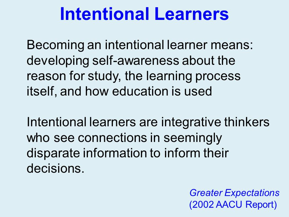 Intentional Learners Greater Expectations (2002 AACU Report) Becoming an intentional learner means: developing self-awareness about the reason for stu