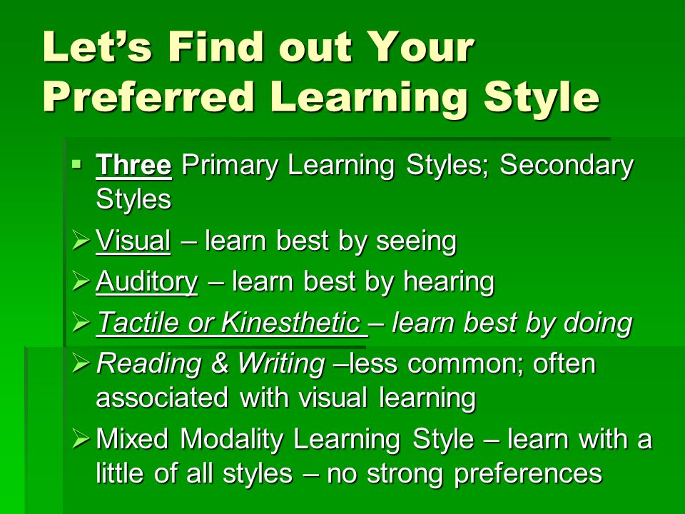 Let's Find out Your Preferred Learning Style  Three Primary Learning Styles; Secondary Styles  Visual – learn best by seeing  Auditory – learn best