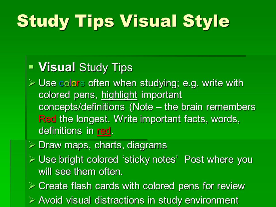 Study Tips Visual Style  Visual Study Tips  Use colors often when studying; e.g. write with colored pens, highlight important concepts/definitions (