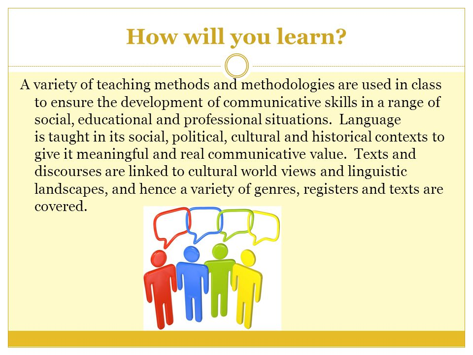 How will you learn? A variety of teaching methods and methodologies are used in class to ensure the development of communicative skills in a range of