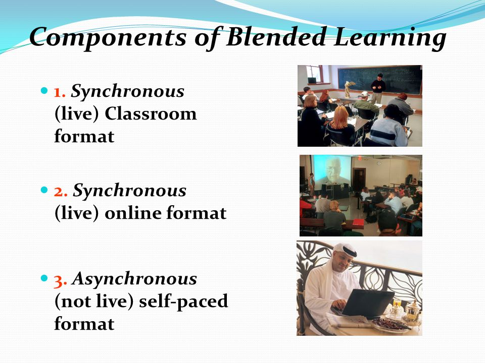 Components of Blended Learning 1. Synchronous (live) Classroom format 2. Synchronous (live) online format 3. Asynchronous (not live) self-paced format