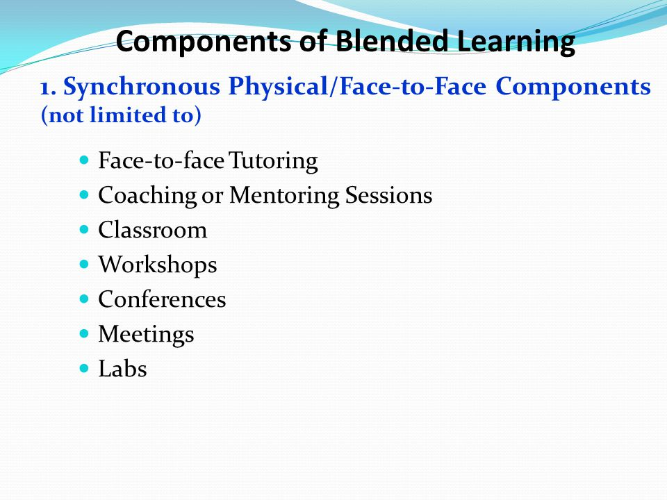 Components of Blended Learning Face-to-face Tutoring Coaching or Mentoring Sessions Classroom Workshops Conferences Meetings Labs 1. Synchronous Physi