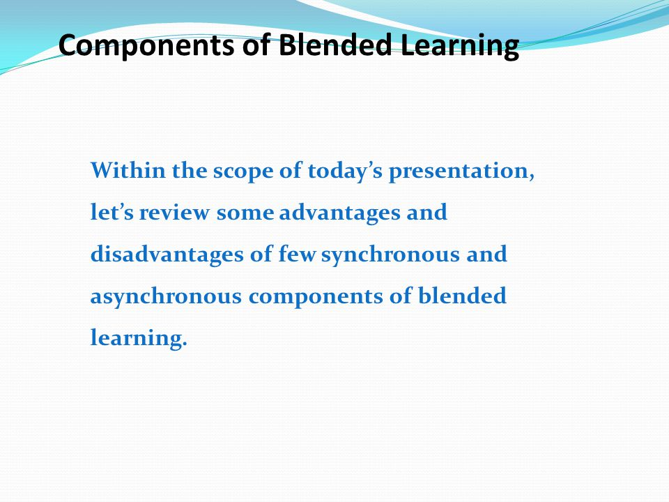 Components of Blended Learning Within the scope of today's presentation, let's review some advantages and disadvantages of few synchronous and asynchr