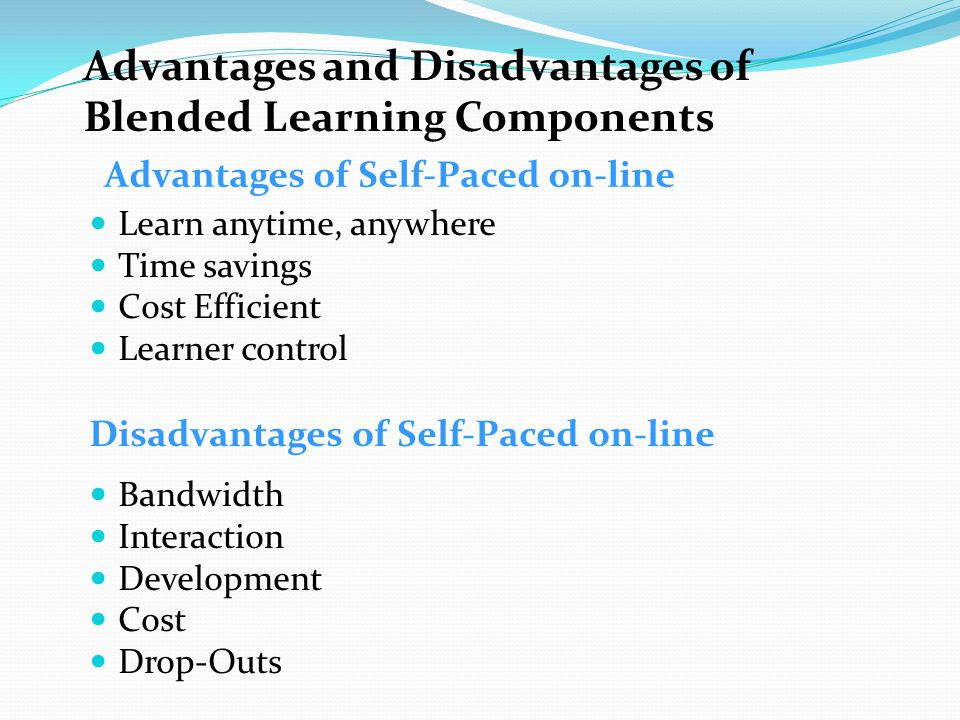 Advantages and Disadvantages of Blended Learning Components Learn anytime, anywhere Time savings Cost Efficient Learner control Disadvantages of Self-