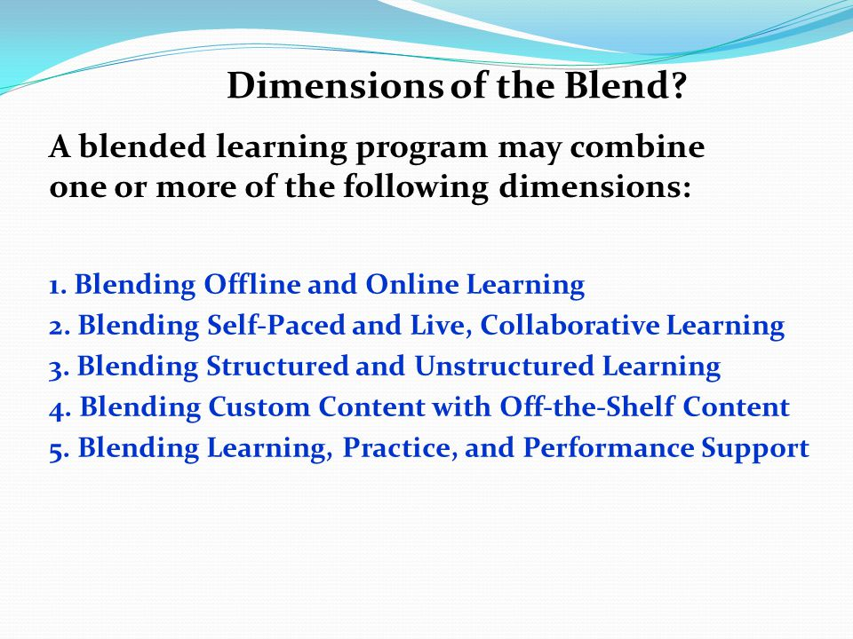Dimensions of the Blend? A blended learning program may combine one or more of the following dimensions: 1. Blending Offline and Online Learning 2. Bl