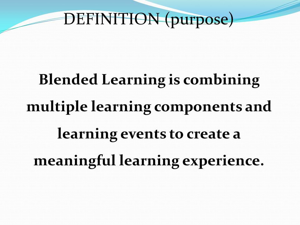 DEFINITION (purpose) Blended Learning is combining multiple learning components and learning events to create a meaningful learning experience.