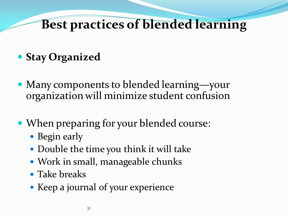 Stay Organized Many components to blended learning—your organization will minimize student confusion When preparing for your blended course: Begin ear