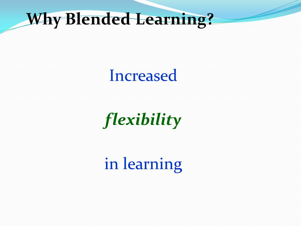 Why Blended Learning? Increased flexibility in learning