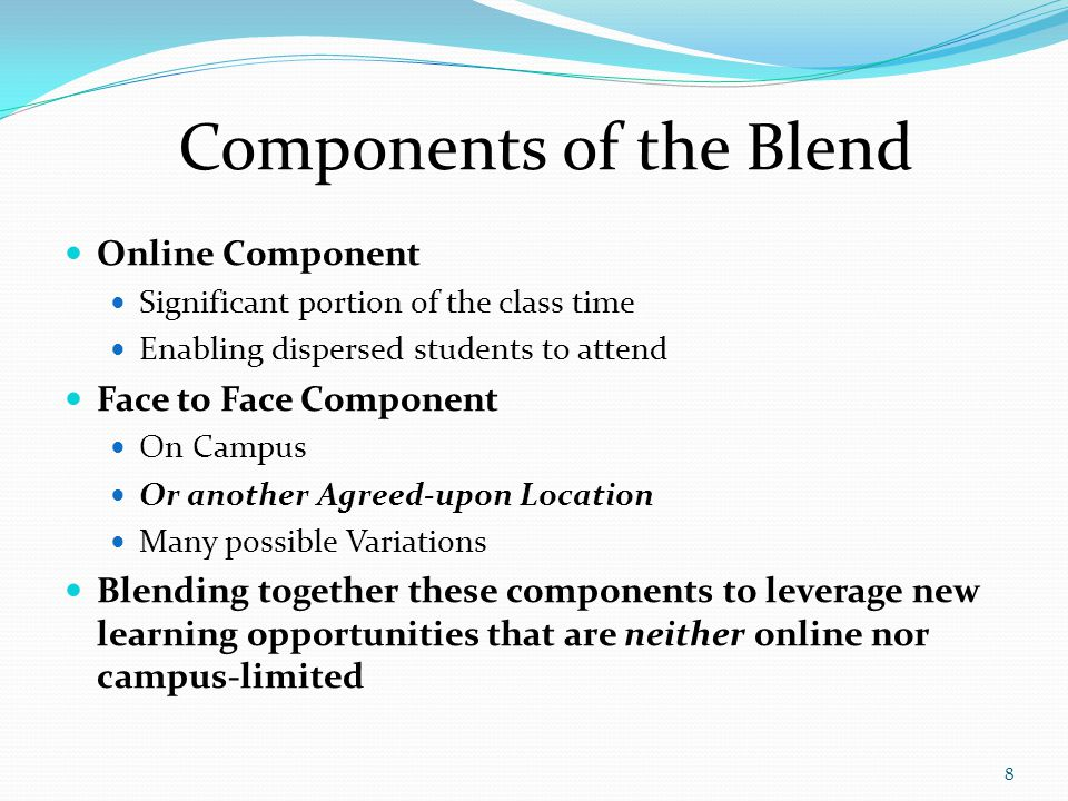 8 Components of the Blend Online Component Significant portion of the class time Enabling dispersed students to attend Face to Face Component On Campu