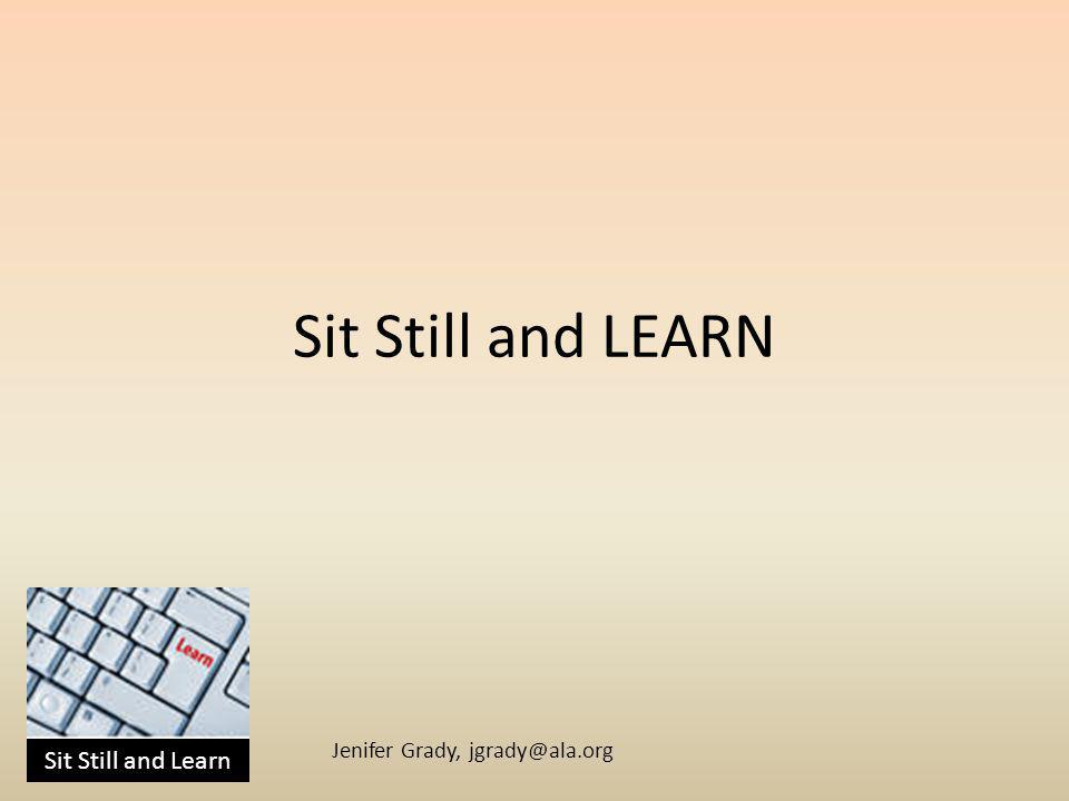 Sit Still and Learn Jenifer Grady, jgrady@ala.org W, W, H What – What online learning is Why – So you can determine if and when you should try it and CHANGE How – in this room, talking, listening, sharing, experimenting