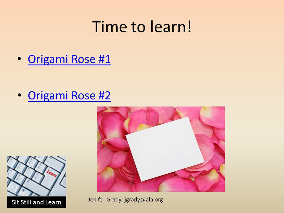 Sit Still and Learn Jenifer Grady, jgrady@ala.org Time to learn! Origami Rose #1 Origami Rose #2