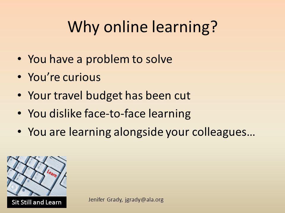 Sit Still and Learn Jenifer Grady, jgrady@ala.org Why online learning.