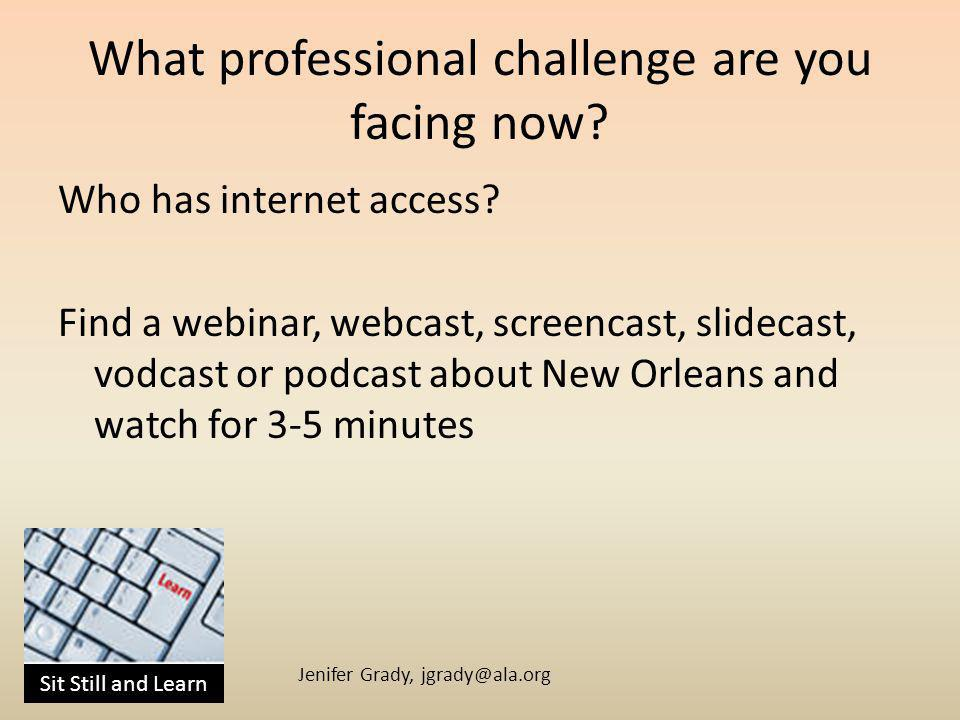Sit Still and Learn Jenifer Grady, jgrady@ala.org What professional challenge are you facing now.