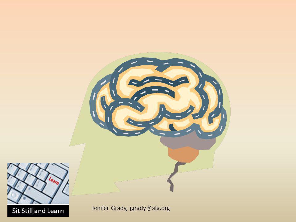 Sit Still and Learn Jenifer Grady, jgrady@ala.org