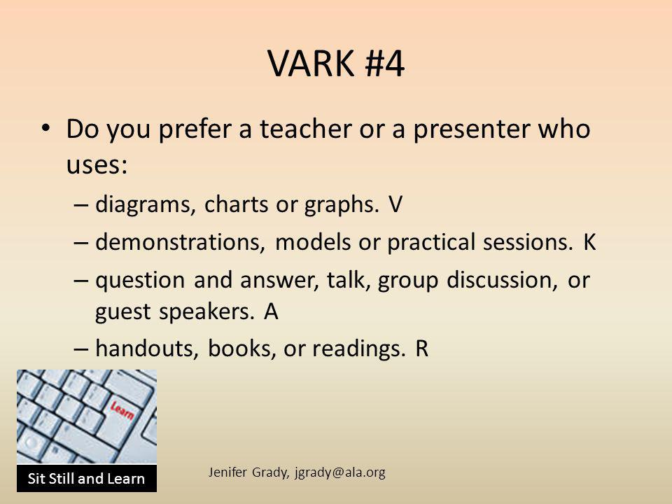 Sit Still and Learn Jenifer Grady, jgrady@ala.org VARK #4 Do you prefer a teacher or a presenter who uses: – diagrams, charts or graphs.
