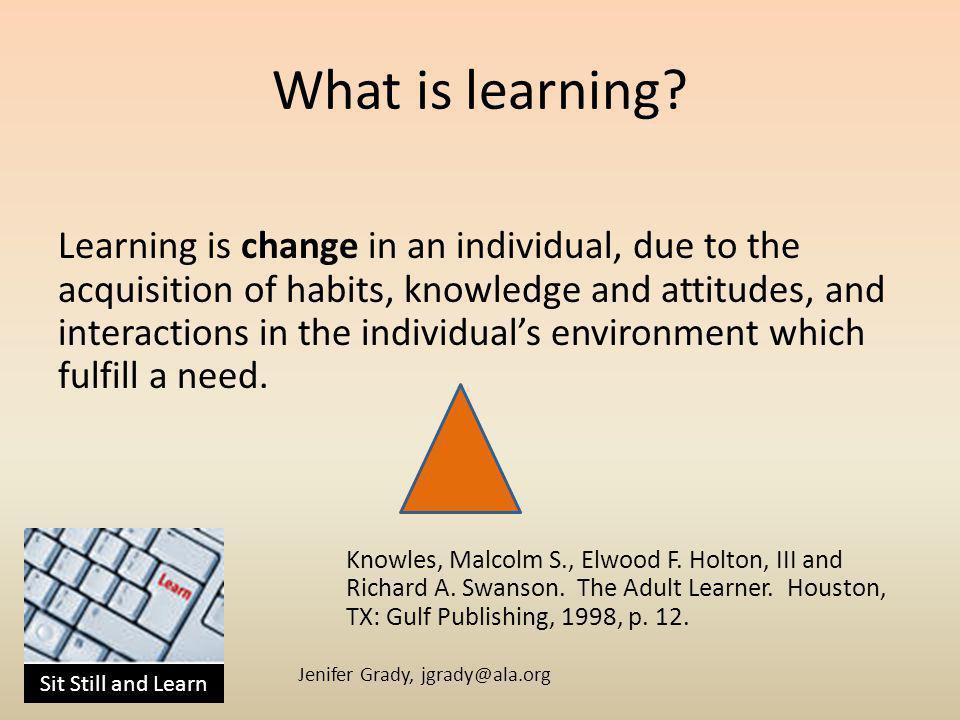 Sit Still and Learn Jenifer Grady, jgrady@ala.org What is learning.