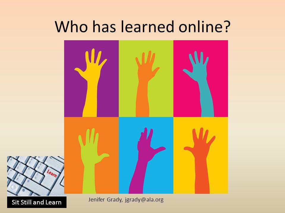 Sit Still and Learn Jenifer Grady, jgrady@ala.org Who has learned online