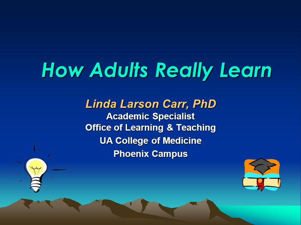 How Adults Really Learn Linda Larson Carr, PhD Academic Specialist Office of Learning & Teaching UA College of Medicine Phoenix Campus