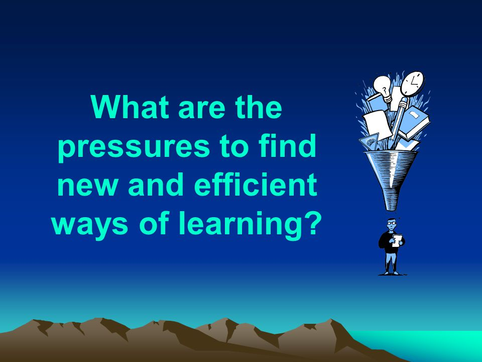What are the pressures to find new and efficient ways of learning