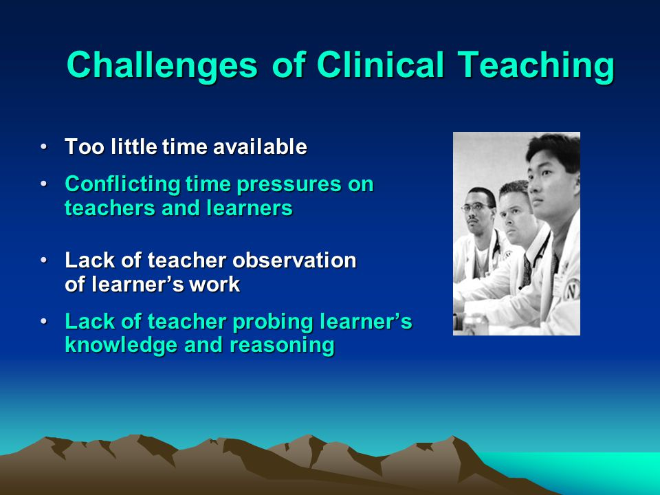 Challenges of Clinical Teaching Challenges of Clinical Teaching Too little time availableToo little time available Conflicting time pressures on teachers and learnersConflicting time pressures on teachers and learners Lack of teacher observation of learner's workLack of teacher observation of learner's work Lack of teacher probing learner's knowledge and reasoningLack of teacher probing learner's knowledge and reasoning