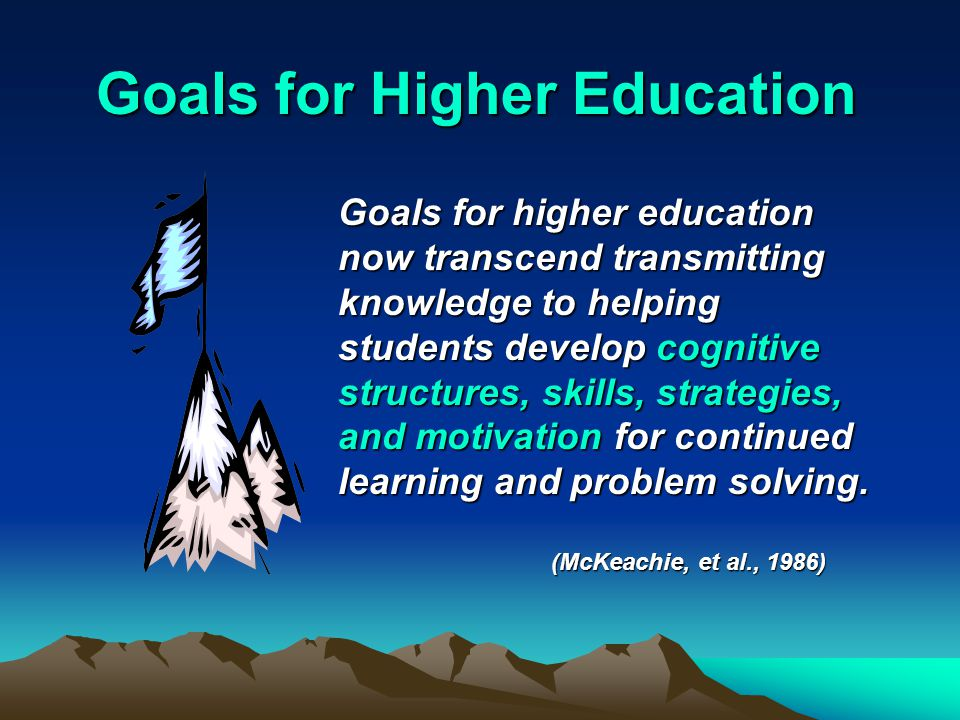 Goals for Higher Education Goals for higher education now transcend transmitting knowledge to helping students develop cognitive structures, skills, strategies, and motivation for continued learning and problem solving.