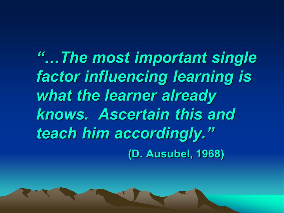 …The most important single factor influencing learning is what the learner already knows.