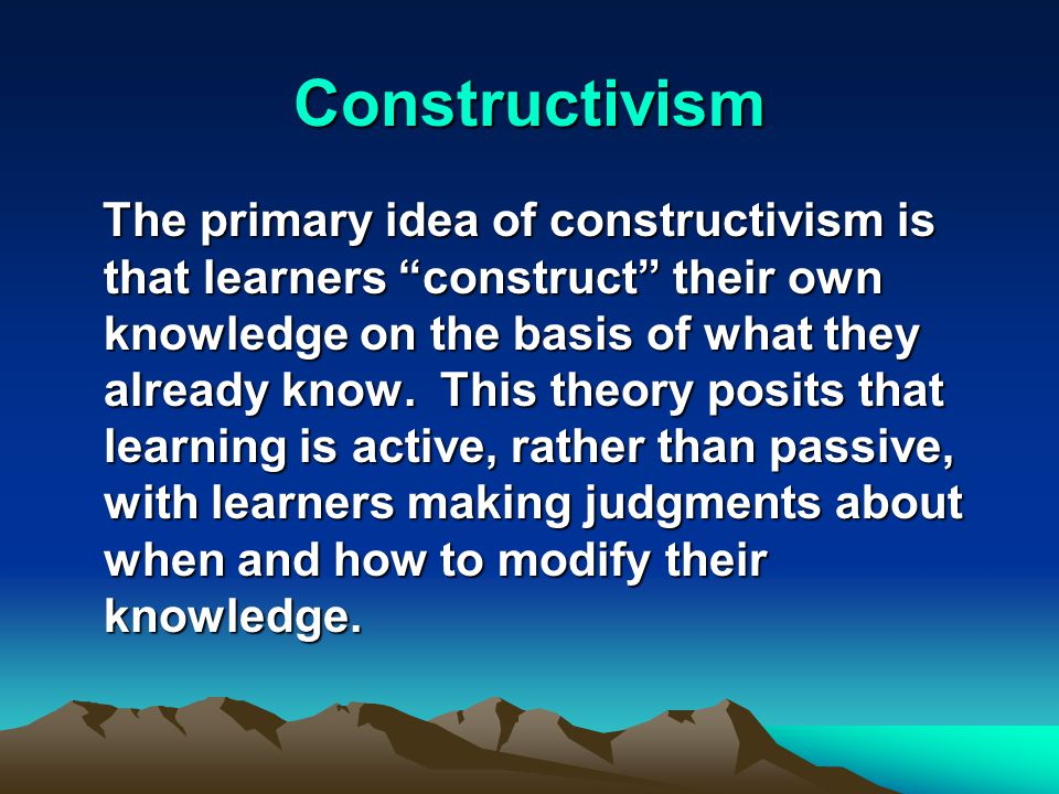 Constructivism The primary idea of constructivism is that learners construct their own knowledge on the basis of what they already know.