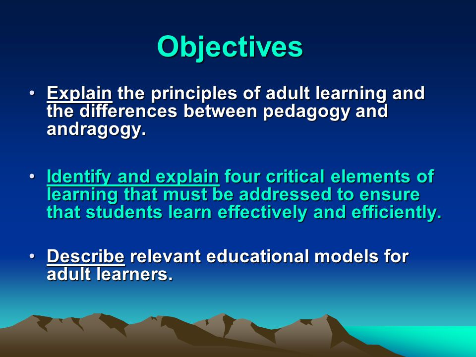 Objectives Explain the principles of adult learning and the differences between pedagogy and andragogy.Explain the principles of adult learning and the differences between pedagogy and andragogy.
