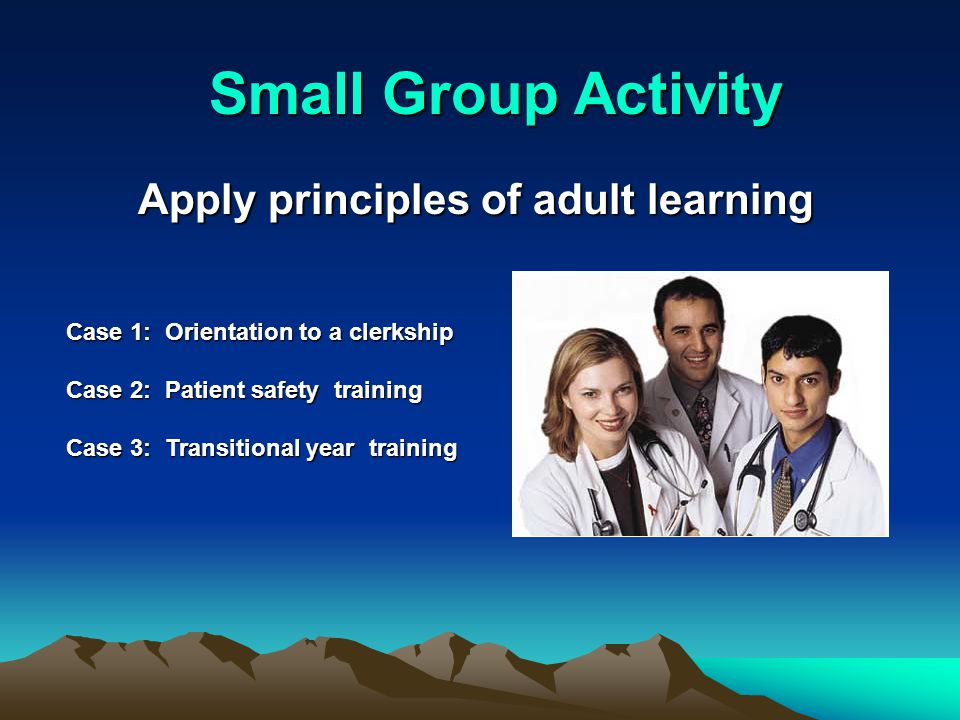 Small Group Activity Case 1: Orientation to a clerkship Case 2: Patient safety training Case 3: Transitional year training Apply principles of adult learning