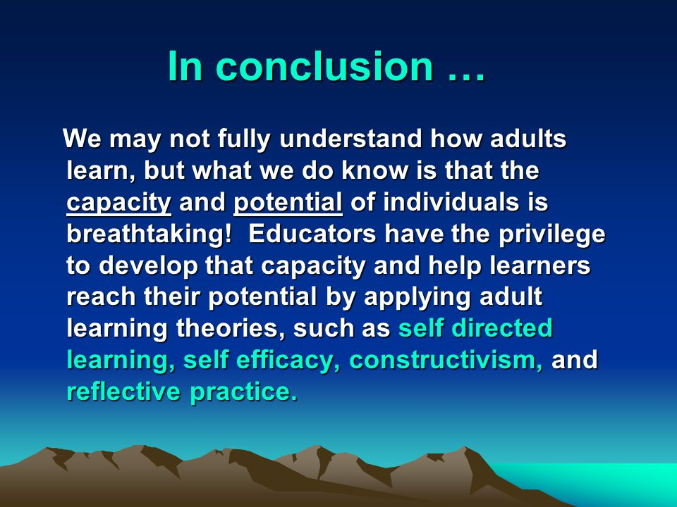 In conclusion … We may not fully understand how adults learn, but what we do know is that the capacity and potential of individuals is breathtaking.