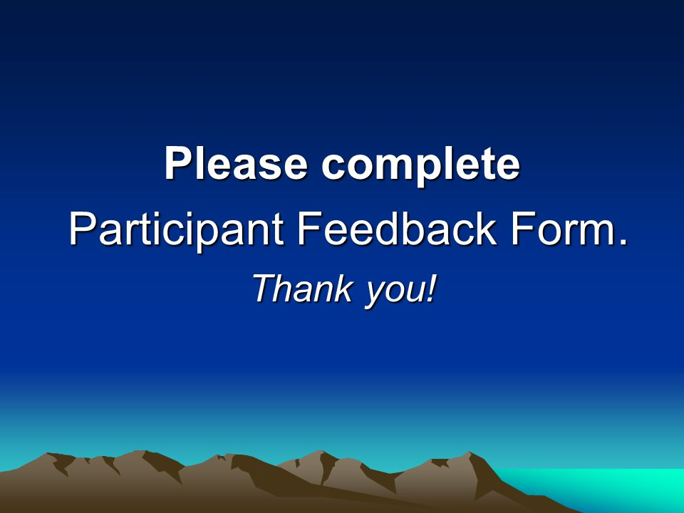 Please complete Participant Feedback Form. Participant Feedback Form. Thank you!