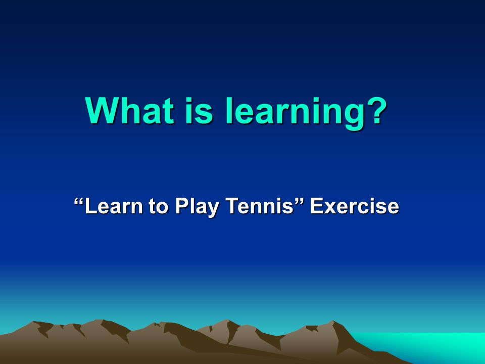 What is learning? What is learning? Learn to Play Tennis Exercise