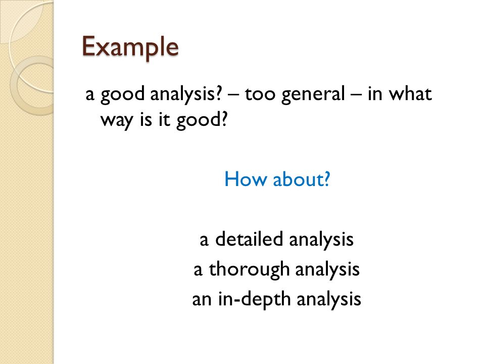 Example a good analysis? – too general – in what way is it good? How about? a detailed analysis a thorough analysis an in-depth analysis