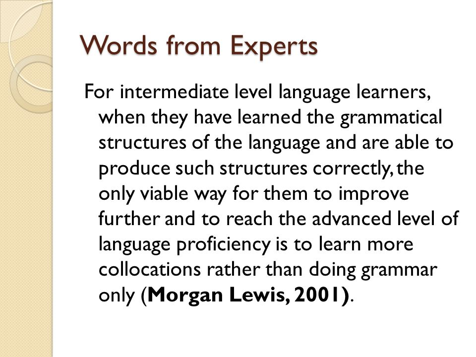 Words from Experts For intermediate level language learners, when they have learned the grammatical structures of the language and are able to produce such structures correctly, the only viable way for them to improve further and to reach the advanced level of language proficiency is to learn more collocations rather than doing grammar only (Morgan Lewis, 2001).