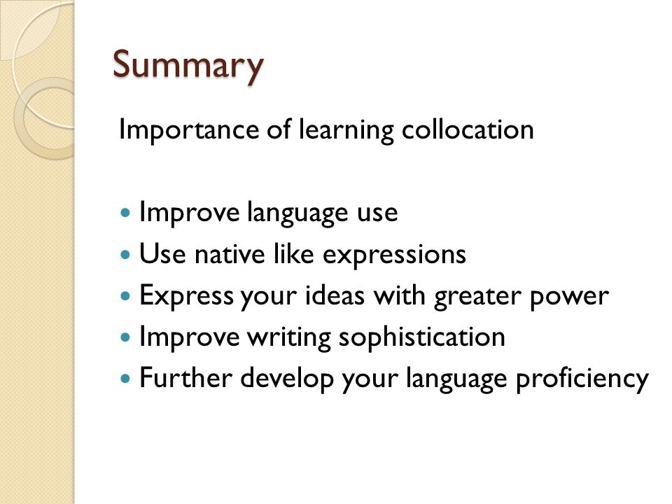 Summary Importance of learning collocation Improve language use Use native like expressions Express your ideas with greater power Improve writing sophistication Further develop your language proficiency