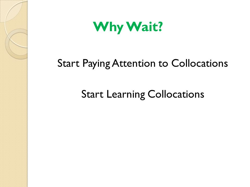 Start Paying Attention to Collocations Start Learning Collocations Why Wait