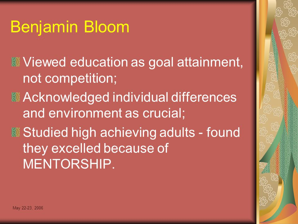 May 22-23, 2006 Benjamin Bloom Viewed education as goal attainment, not competition; Acknowledged individual differences and environment as crucial; Studied high achieving adults - found they excelled because of MENTORSHIP.