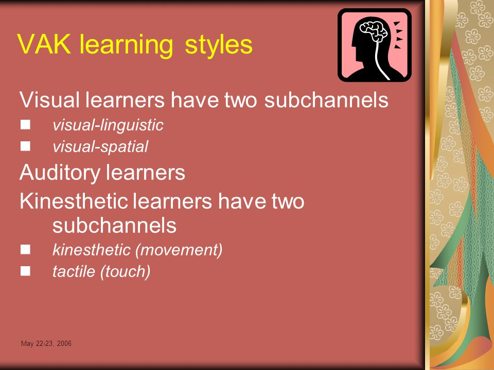 May 22-23, 2006 VAK learning styles Visual learners have two subchannels visual-linguistic visual-spatial Auditory learners Kinesthetic learners have two subchannels kinesthetic (movement) tactile (touch)