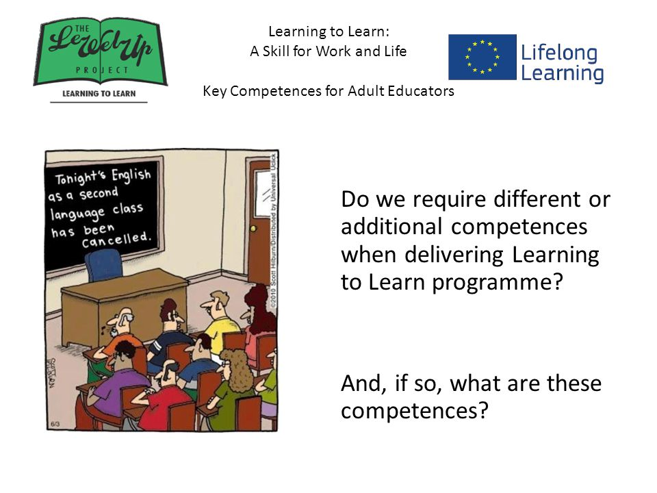 Learning to Learn: A Skill for Work and Life Key Competences for Adult Educators Do we require different or additional competences when delivering Learning to Learn programme.