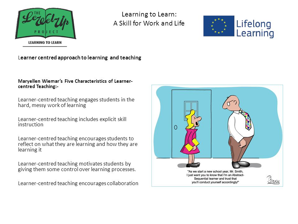 Learning to Learn: A Skill for Work and Life Learner centred approach to learning and teaching Maryellen Wiemar's Five Characteristics of Learner- centred Teaching:- Learner-centred teaching engages students in the hard, messy work of learning Learner-centred teaching includes explicit skill instruction Learner-centred teaching encourages students to reflect on what they are learning and how they are learning it Learner-centred teaching motivates students by giving them some control over learning processes.