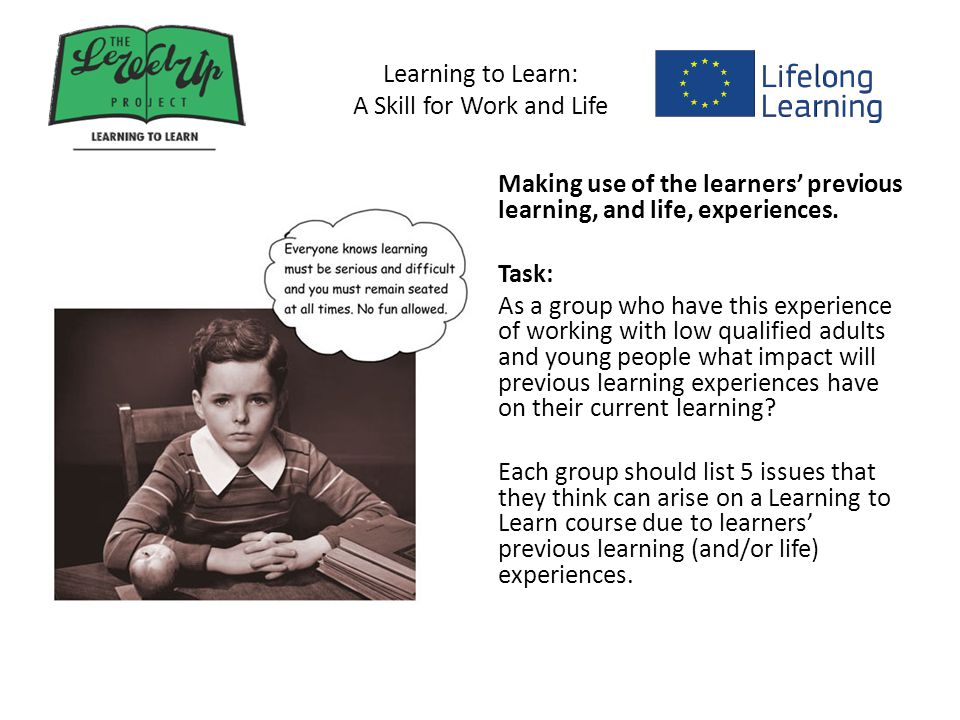 Learning to Learn: A Skill for Work and Life Making use of the learners' previous learning, and life, experiences.
