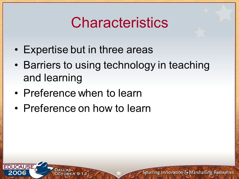Characteristics Expertise but in three areas Barriers to using technology in teaching and learning Preference when to learn Preference on how to learn