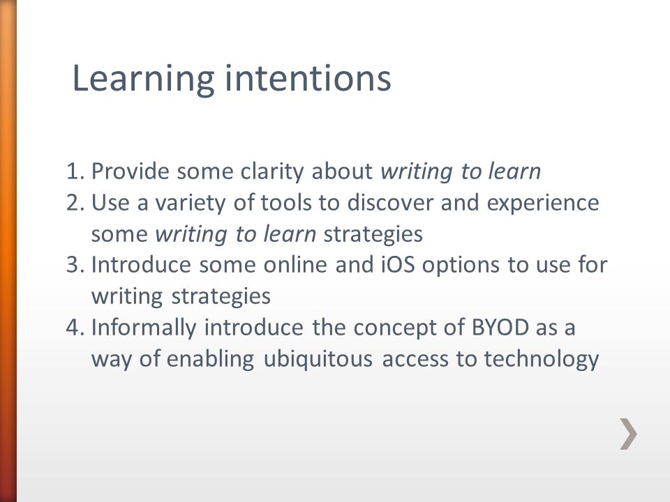 Learning intentions 1.Provide some clarity about writing to learn 2.Use a variety of tools to discover and experience some writing to learn strategies 3.Introduce some online and iOS options to use for writing strategies 4.Informally introduce the concept of BYOD as a way of enabling ubiquitous access to technology
