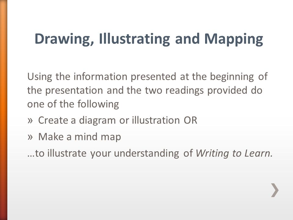 Using the information presented at the beginning of the presentation and the two readings provided do one of the following » Create a diagram or illustration OR » Make a mind map …to illustrate your understanding of Writing to Learn.