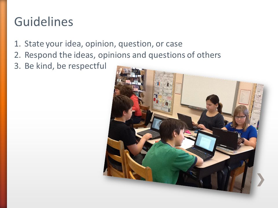 Guidelines 1.State your idea, opinion, question, or case 2.Respond the ideas, opinions and questions of others 3.Be kind, be respectful