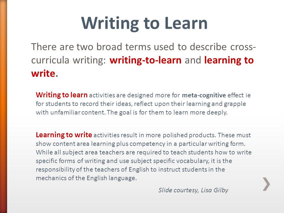 There are two broad terms used to describe cross- curricula writing: writing-to-learn and learning to write. Writing to learn activities are designed