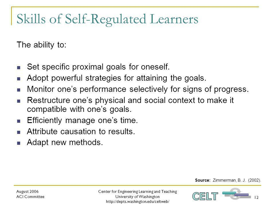 Center for Engineering Learning and Teaching University of Washington   August 2006 ACI Committee 12 Skills of Self-Regulated Learners The ability to: Set specific proximal goals for oneself.