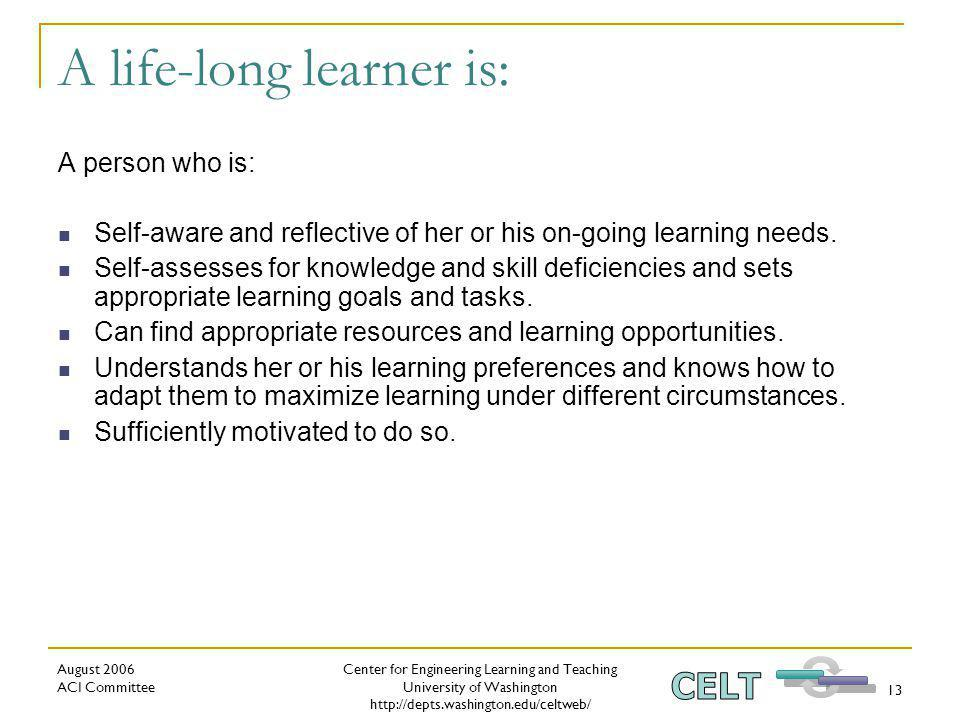 Center for Engineering Learning and Teaching University of Washington   August 2006 ACI Committee 13 A life-long learner is: A person who is: Self-aware and reflective of her or his on-going learning needs.