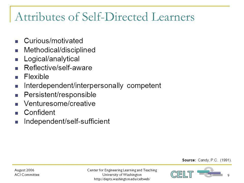 Center for Engineering Learning and Teaching University of Washington   August 2006 ACI Committee 9 Attributes of Self-Directed Learners Curious/motivated Methodical/disciplined Logical/analytical Reflective/self-aware Flexible Interdependent/interpersonally competent Persistent/responsible Venturesome/creative Confident Independent/self-sufficient Source: Candy, P.C.